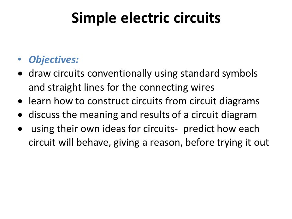 Simple electric circuits Objectives:  draw circuits conventionally ...
