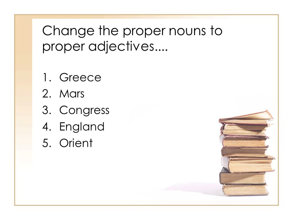 Change the proper nouns to proper adjectives Greece 2.Mars 3.Congress 4.England 5.Orient