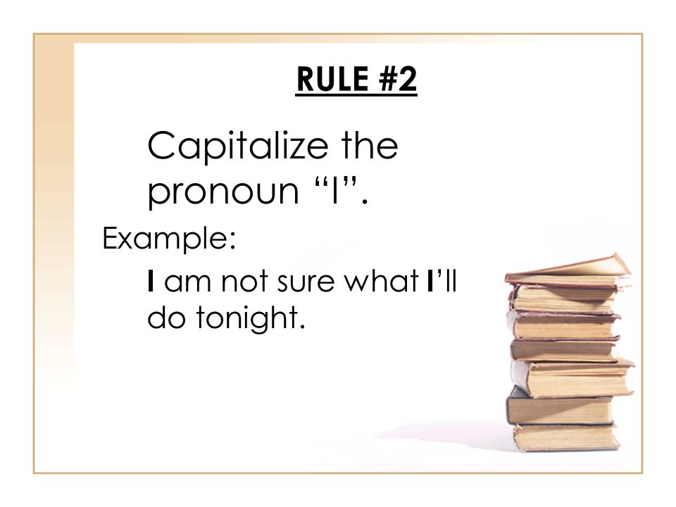 RULE #2 Capitalize the pronoun I . Example: I am not sure what I 'll do tonight.