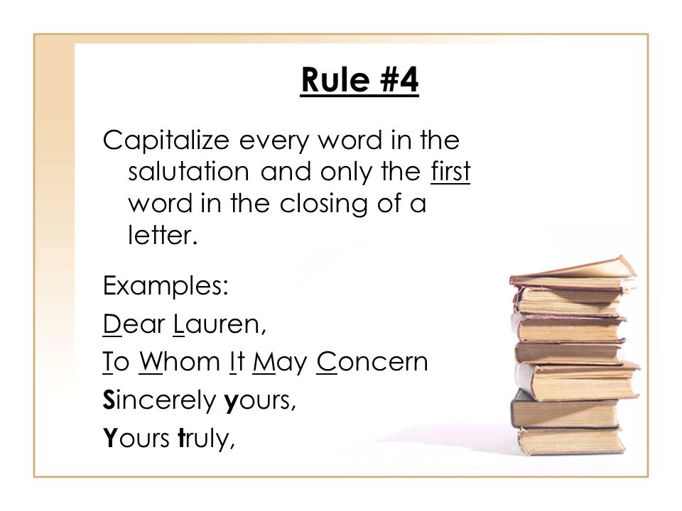 Rule #4 Capitalize every word in the salutation and only the first word in the closing of a letter.