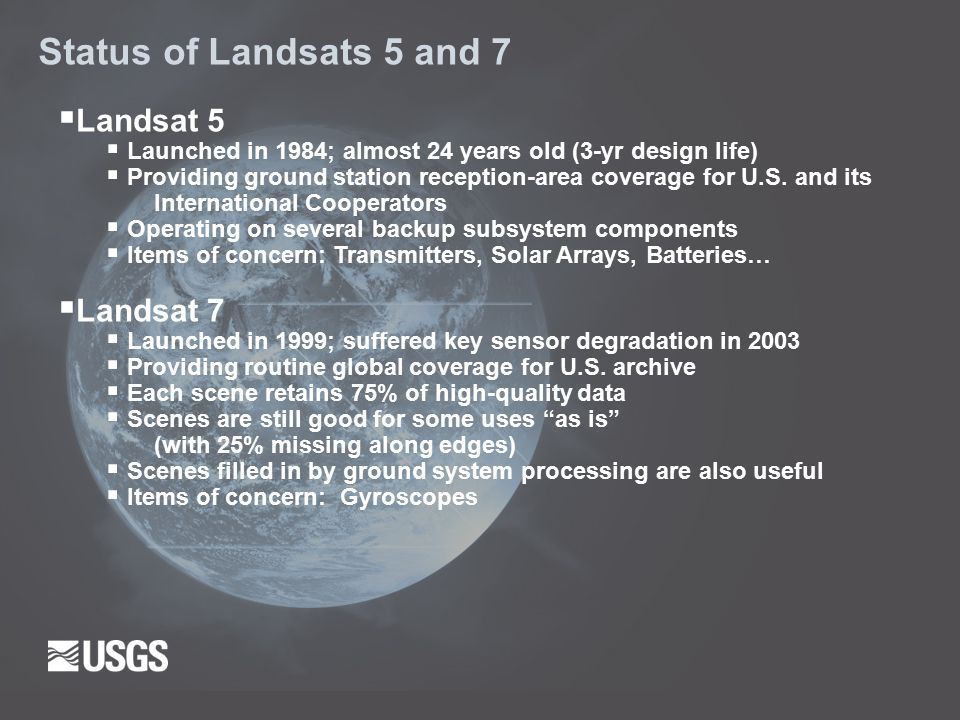 Status of Landsats 5 and 7  Landsat 5  Launched in 1984; almost 24 years old (3-yr design life)  Providing ground station reception-area coverage for U.S.