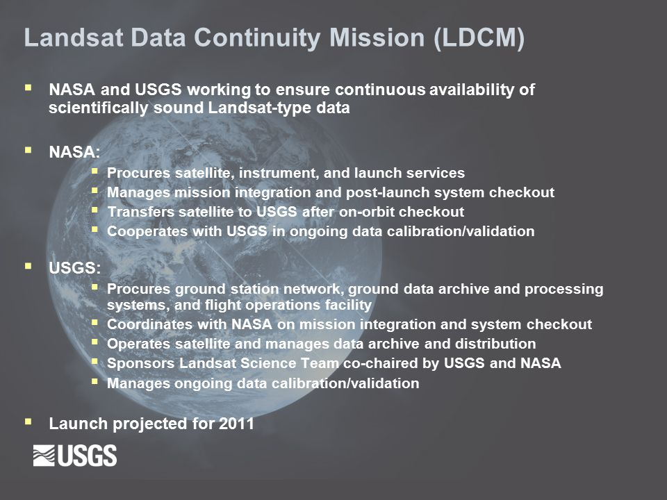 Landsat Data Continuity Mission (LDCM)  NASA and USGS working to ensure continuous availability of scientifically sound Landsat-type data  NASA:  Procures satellite, instrument, and launch services  Manages mission integration and post-launch system checkout  Transfers satellite to USGS after on-orbit checkout  Cooperates with USGS in ongoing data calibration/validation  USGS:  Procures ground station network, ground data archive and processing systems, and flight operations facility  Coordinates with NASA on mission integration and system checkout  Operates satellite and manages data archive and distribution  Sponsors Landsat Science Team co-chaired by USGS and NASA  Manages ongoing data calibration/validation  Launch projected for 2011