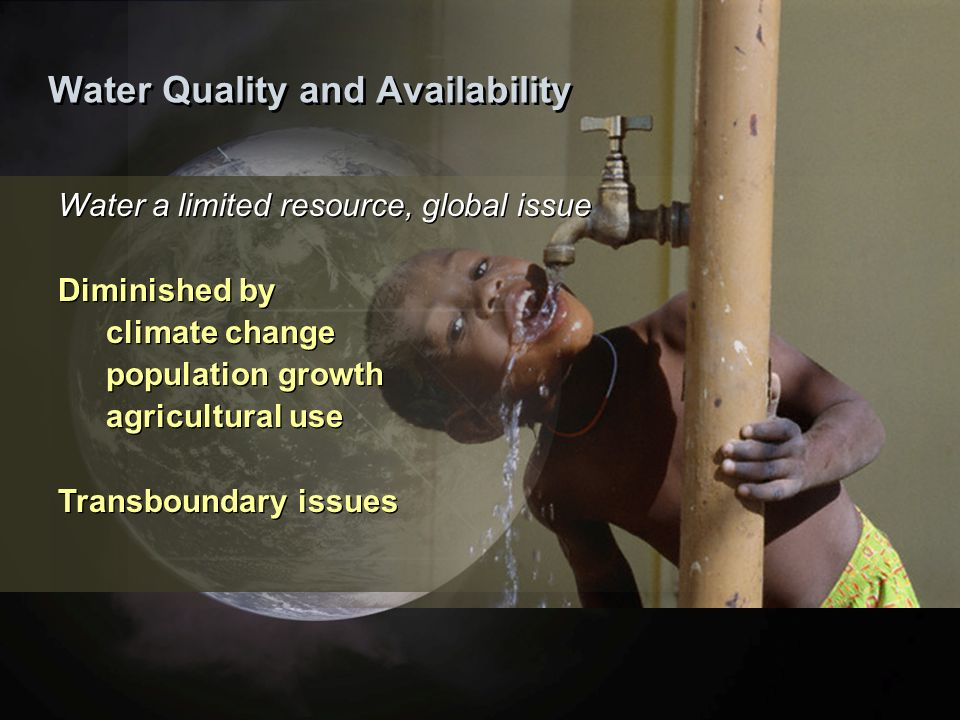 Water Quality and Availability Water a limited resource, global issue Diminished by climate change population growth agricultural use Transboundary issues Water a limited resource, global issue Diminished by climate change population growth agricultural use Transboundary issues