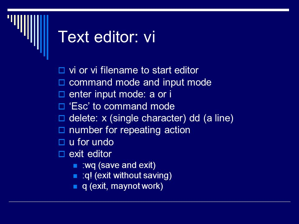 Text editor: vi  vi or vi filename to start editor  command mode and input mode  enter input mode: a or i  'Esc' to command mode  delete: x (single character) dd (a line)  number for repeating action  u for undo  exit editor :wq (save and exit) :q.