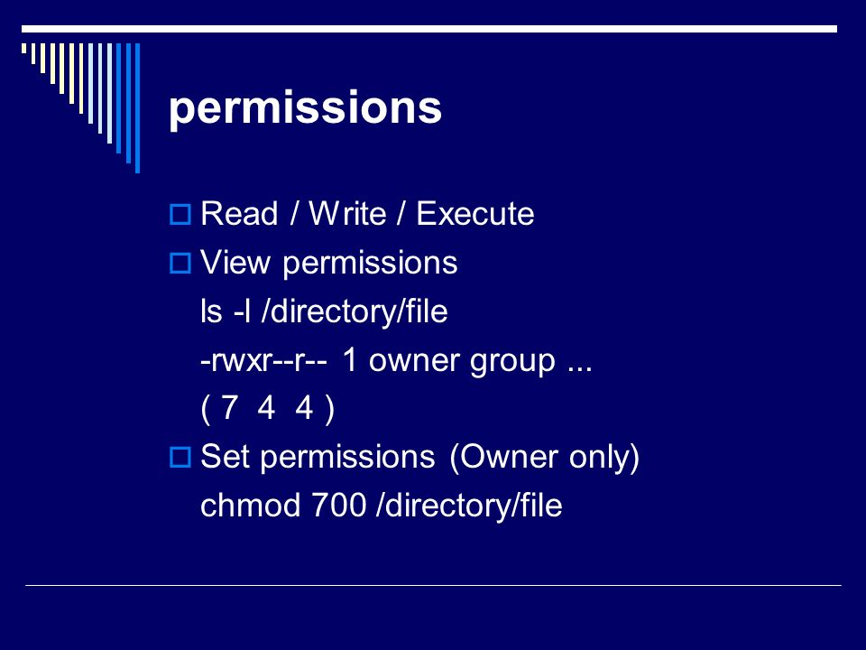 permissions  Read / Write / Execute  View permissions ls -l /directory/file -rwxr--r-- 1 owner group...
