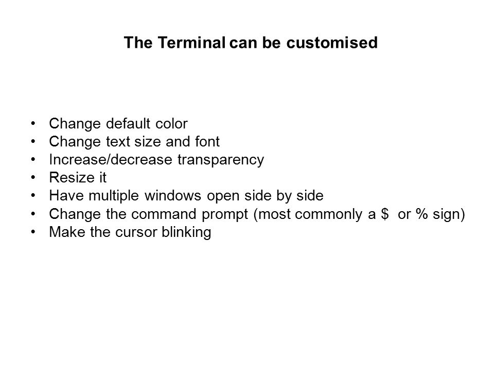 The Terminal can be customised Change default color Change text size and font Increase/decrease transparency Resize it Have multiple windows open side by side Change the command prompt (most commonly a $ or % sign) Make the cursor blinking