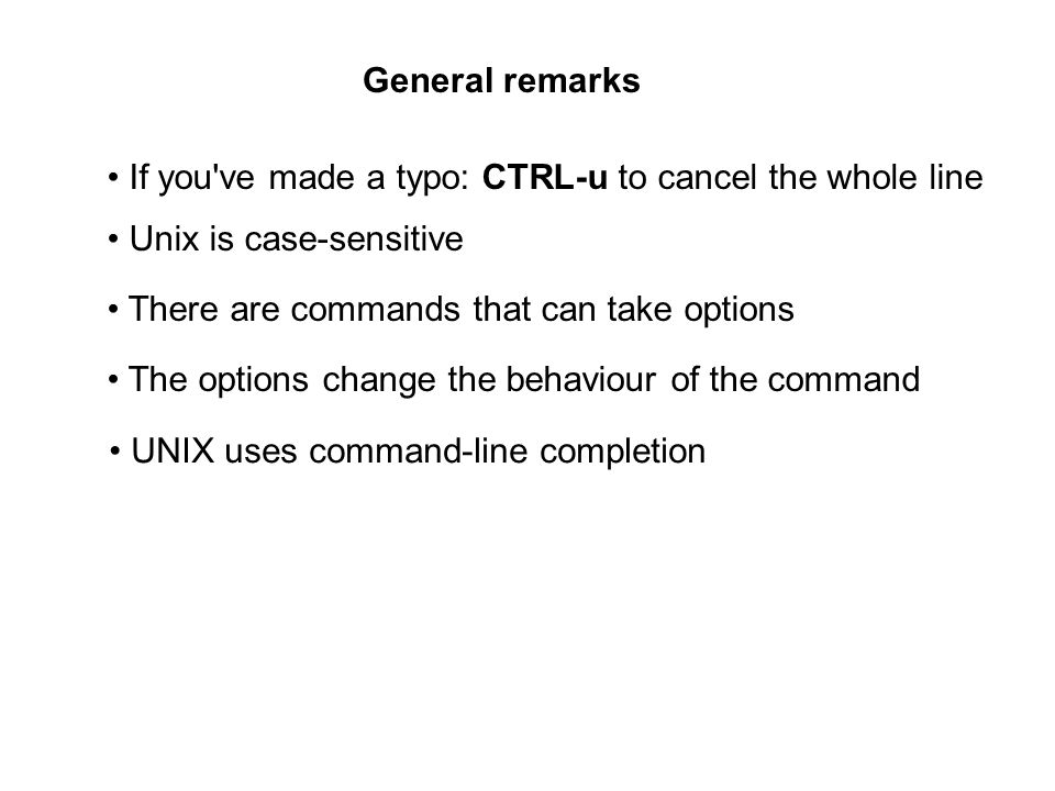 General remarks If you ve made a typo: CTRL-u to cancel the whole line Unix is case-sensitive There are commands that can take options The options change the behaviour of the command UNIX uses command-line completion