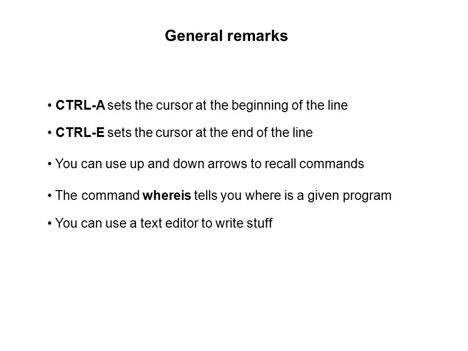 CTRL-A sets the cursor at the beginning of the line CTRL-E sets the cursor at the end of the line You can use a text editor to write stuff You can use up and down arrows to recall commands The command whereis tells you where is a given program General remarks