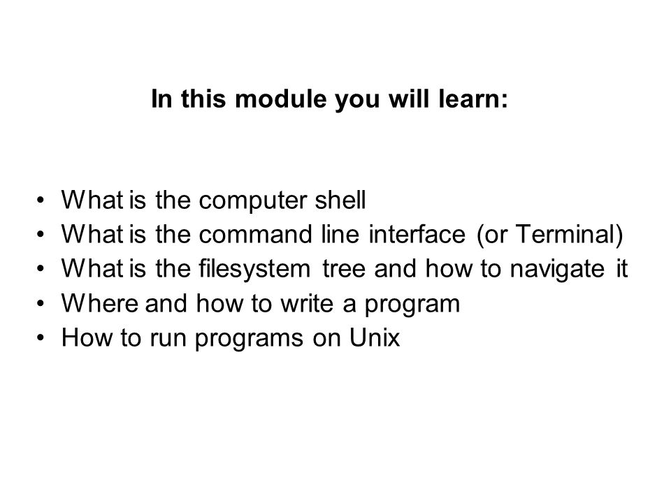 In this module you will learn: What is the computer shell What is the command line interface (or Terminal) What is the filesystem tree and how to navigate it Where and how to write a program How to run programs on Unix