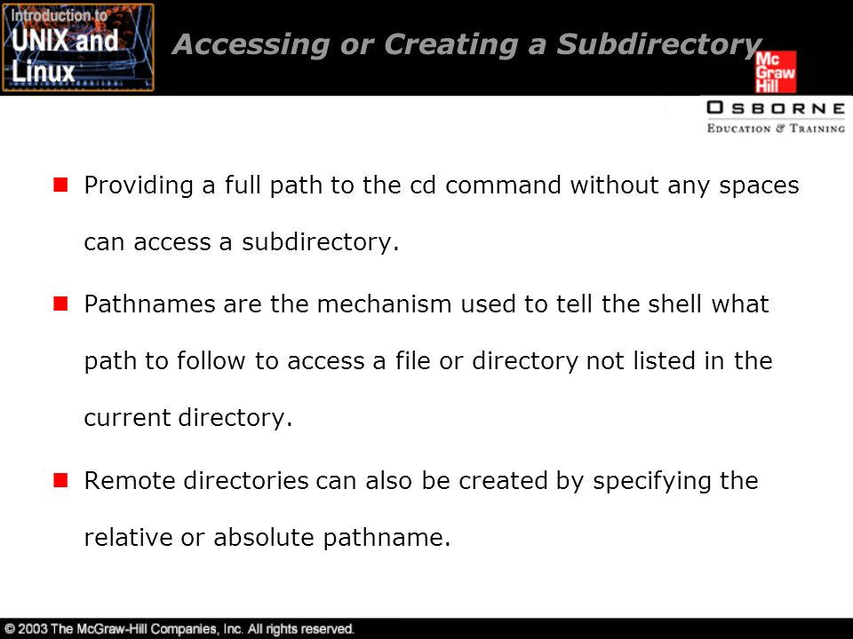 Accessing or Creating a Subdirectory Providing a full path to the cd command without any spaces can access a subdirectory.