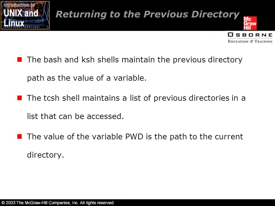 Returning to the Previous Directory The bash and ksh shells maintain the previous directory path as the value of a variable.
