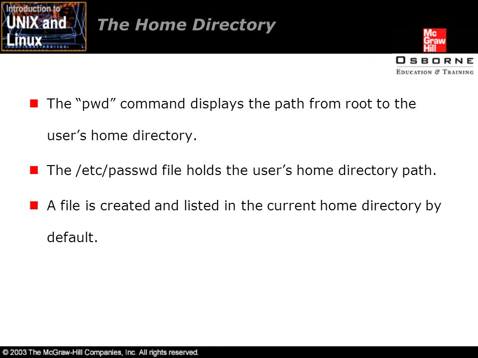 The Home Directory The pwd command displays the path from root to the user's home directory.