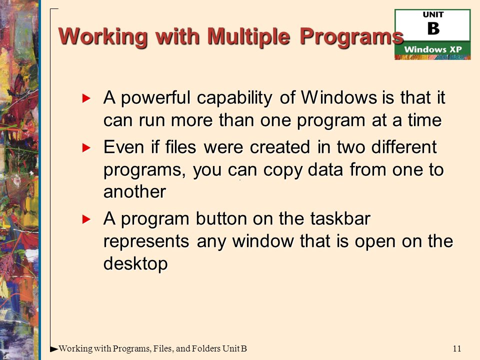 11Working with Programs, Files, and Folders Unit B Working with Multiple Programs  A powerful capability of Windows is that it can run more than one program at a time  Even if files were created in two different programs, you can copy data from one to another  A program button on the taskbar represents any window that is open on the desktop