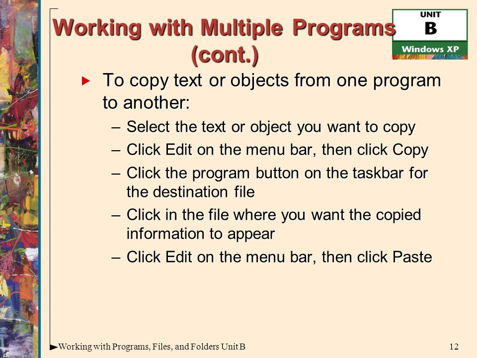 12Working with Programs, Files, and Folders Unit B Working with Multiple Programs (cont.)  To copy text or objects from one program to another: –Select the text or object you want to copy –Click Edit on the menu bar, then click Copy –Click the program button on the taskbar for the destination file –Click in the file where you want the copied information to appear –Click Edit on the menu bar, then click Paste