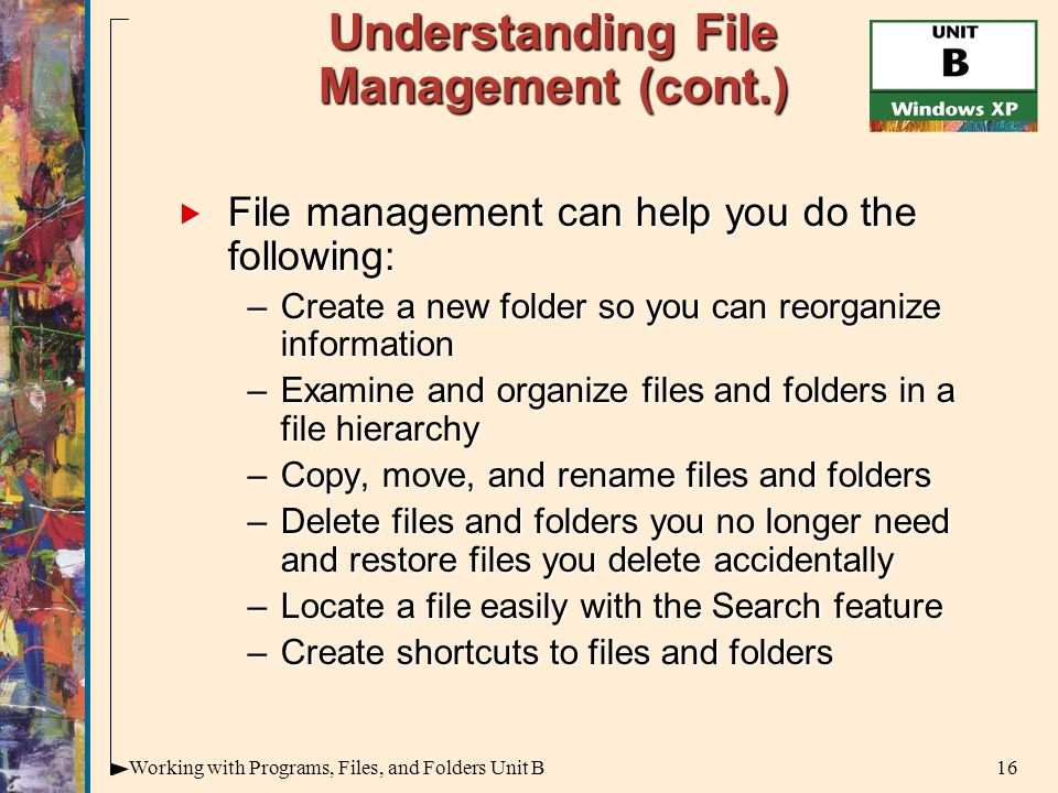 16Working with Programs, Files, and Folders Unit B Understanding File Management (cont.)  File management can help you do the following: –Create a new folder so you can reorganize information –Examine and organize files and folders in a file hierarchy –Copy, move, and rename files and folders –Delete files and folders you no longer need and restore files you delete accidentally –Locate a file easily with the Search feature –Create shortcuts to files and folders
