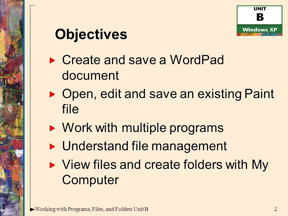 2Working with Programs, Files, and Folders Unit B  Create and save a WordPad document  Open, edit and save an existing Paint file  Work with multiple programs  Understand file management  View files and create folders with My Computer Objectives