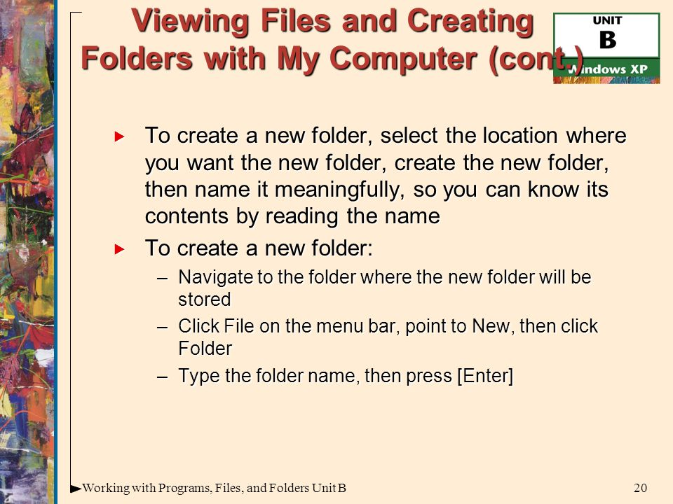 20Working with Programs, Files, and Folders Unit B Viewing Files and Creating Folders with My Computer (cont.)  To create a new folder, select the location where you want the new folder, create the new folder, then name it meaningfully, so you can know its contents by reading the name  To create a new folder: –Navigate to the folder where the new folder will be stored –Click File on the menu bar, point to New, then click Folder –Type the folder name, then press [Enter]