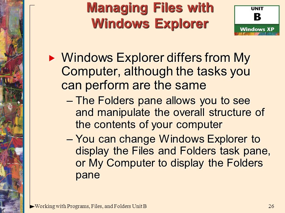 26Working with Programs, Files, and Folders Unit B Managing Files with Windows Explorer  Windows Explorer differs from My Computer, although the tasks you can perform are the same –The Folders pane allows you to see and manipulate the overall structure of the contents of your computer –You can change Windows Explorer to display the Files and Folders task pane, or My Computer to display the Folders pane