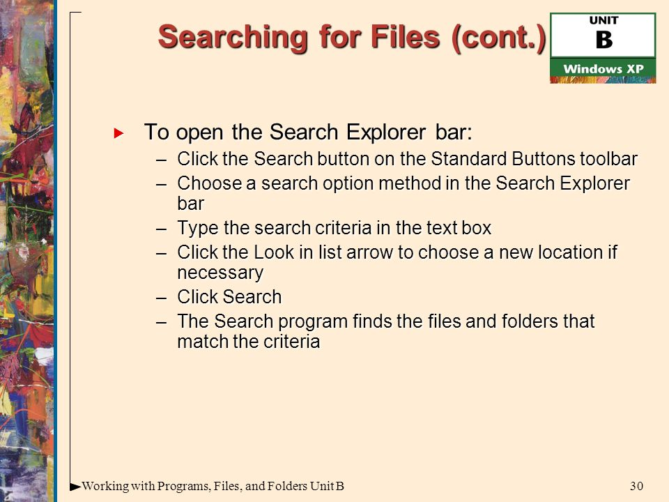 30Working with Programs, Files, and Folders Unit B Searching for Files (cont.)  To open the Search Explorer bar: –Click the Search button on the Standard Buttons toolbar –Choose a search option method in the Search Explorer bar –Type the search criteria in the text box –Click the Look in list arrow to choose a new location if necessary –Click Search –The Search program finds the files and folders that match the criteria