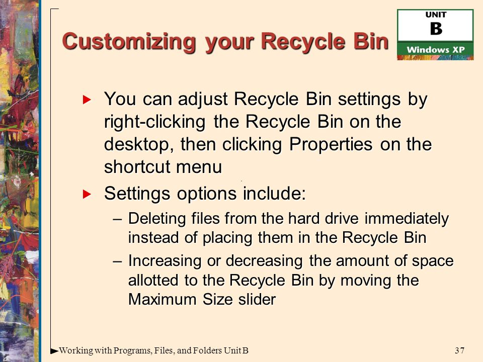 37Working with Programs, Files, and Folders Unit B Customizing your Recycle Bin  You can adjust Recycle Bin settings by right-clicking the Recycle Bin on the desktop, then clicking Properties on the shortcut menu  Settings options include: –Deleting files from the hard drive immediately instead of placing them in the Recycle Bin –Increasing or decreasing the amount of space allotted to the Recycle Bin by moving the Maximum Size slider