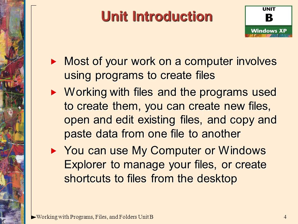 4Working with Programs, Files, and Folders Unit B Unit Introduction  Most of your work on a computer involves using programs to create files  Working with files and the programs used to create them, you can create new files, open and edit existing files, and copy and paste data from one file to another  You can use My Computer or Windows Explorer to manage your files, or create shortcuts to files from the desktop