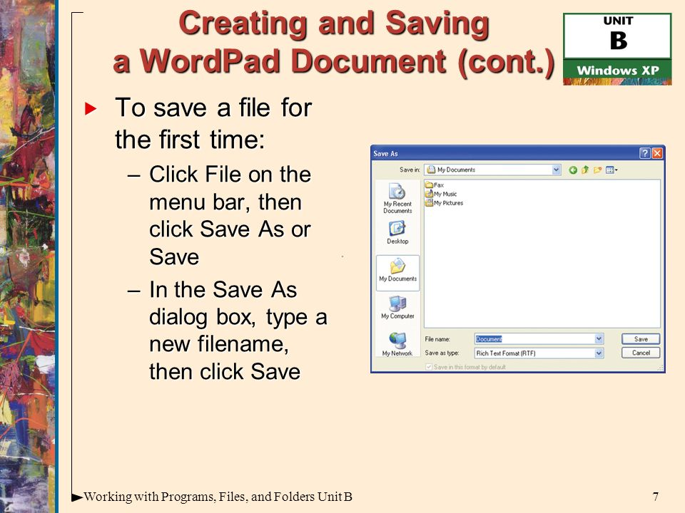 7Working with Programs, Files, and Folders Unit B Creating and Saving a WordPad Document (cont.)  To save a file for the first time: –Click File on the menu bar, then click Save As or Save –In the Save As dialog box, type a new filename, then click Save