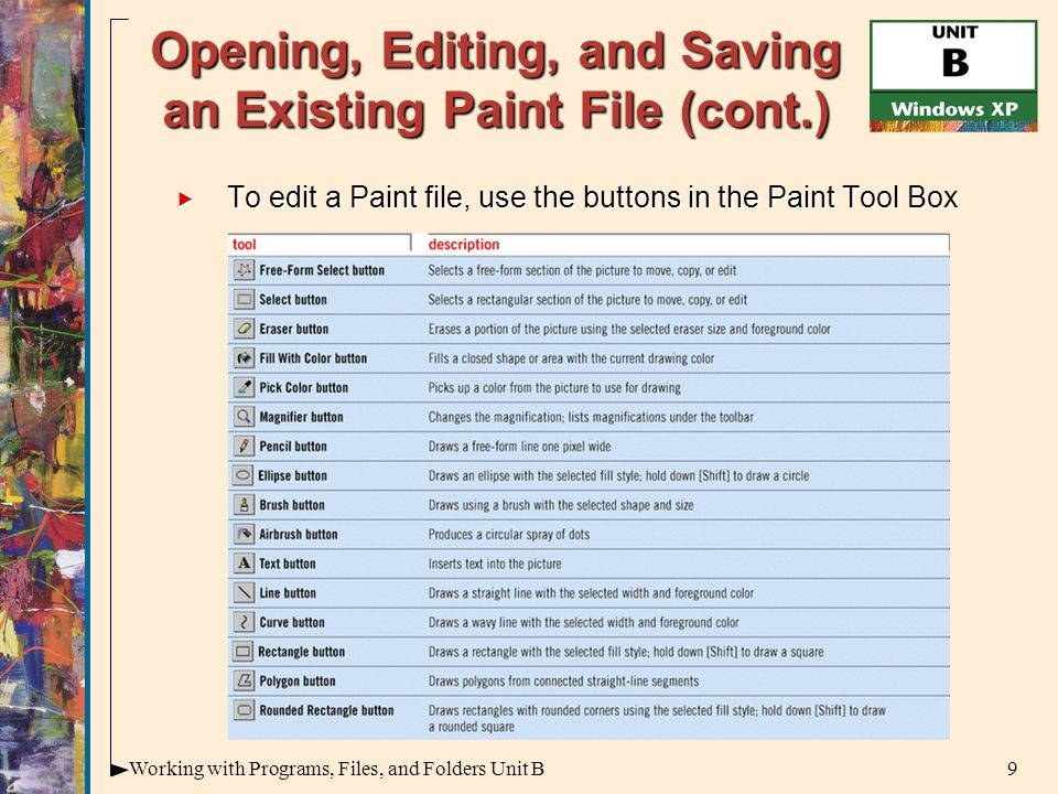 9Working with Programs, Files, and Folders Unit B Opening, Editing, and Saving an Existing Paint File (cont.)  To edit a Paint file, use the buttons in the Paint Tool Box