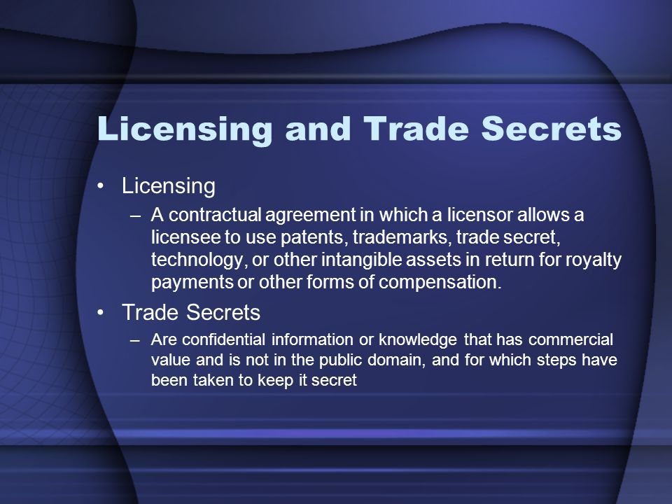 Licensing and Trade Secrets Licensing –A contractual agreement in which a licensor allows a licensee to use patents, trademarks, trade secret, technology, or other intangible assets in return for royalty payments or other forms of compensation.