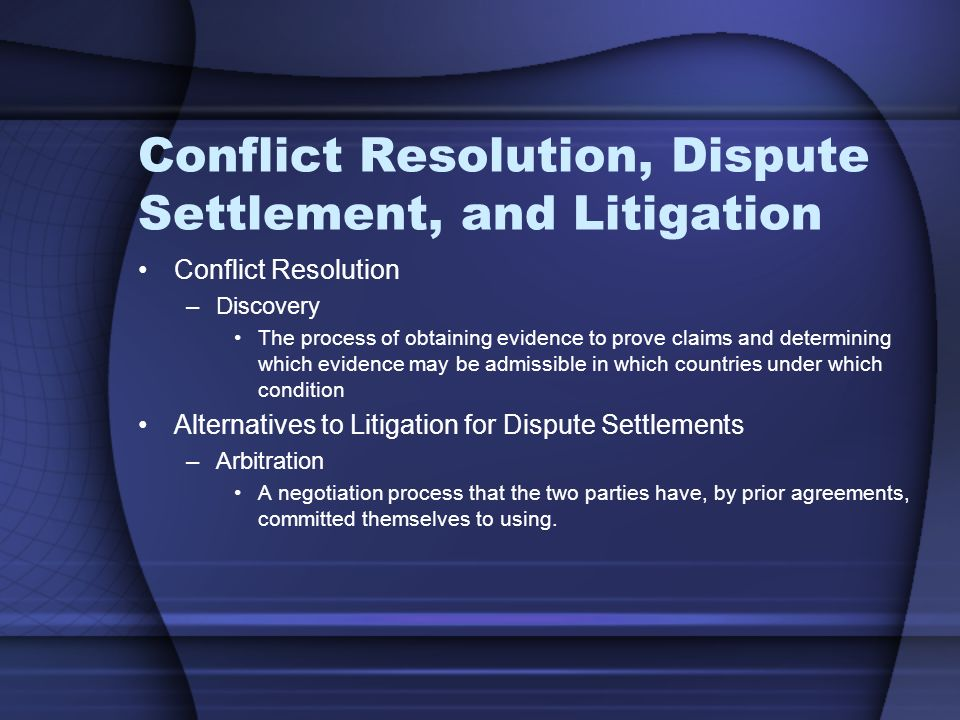 Conflict Resolution, Dispute Settlement, and Litigation Conflict Resolution –Discovery The process of obtaining evidence to prove claims and determining which evidence may be admissible in which countries under which condition Alternatives to Litigation for Dispute Settlements –Arbitration A negotiation process that the two parties have, by prior agreements, committed themselves to using.