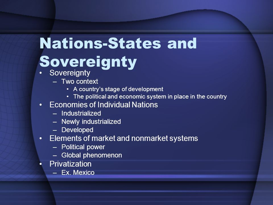Nations-States and Sovereignty Sovereignty –Two context A country's stage of development The political and economic system in place in the country Economies of Individual Nations –Industrialized –Newly industrialized –Developed Elements of market and nonmarket systems –Political power –Global phenomenon Privatization –Ex.