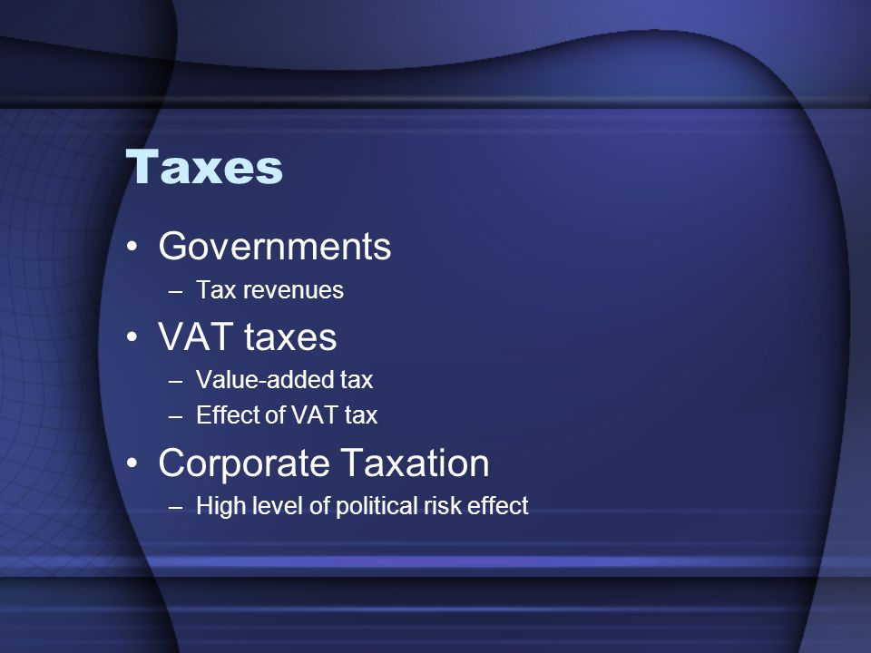 Taxes Governments –Tax revenues VAT taxes –Value-added tax –Effect of VAT tax Corporate Taxation –High level of political risk effect