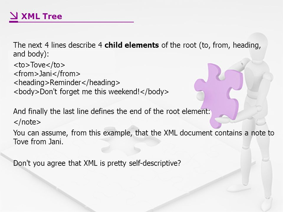 XML Tree The next 4 lines describe 4 child elements of the root (to, from, heading, and body): Tove Jani Reminder Don t forget me this weekend.