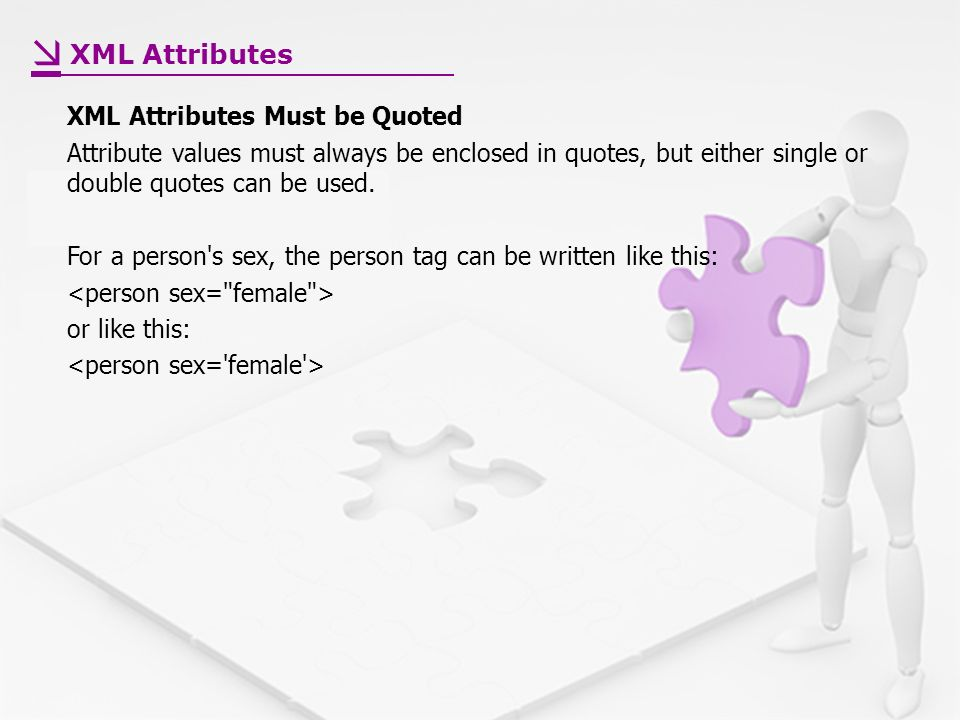 XML Attributes Must be Quoted Attribute values must always be enclosed in quotes, but either single or double quotes can be used.