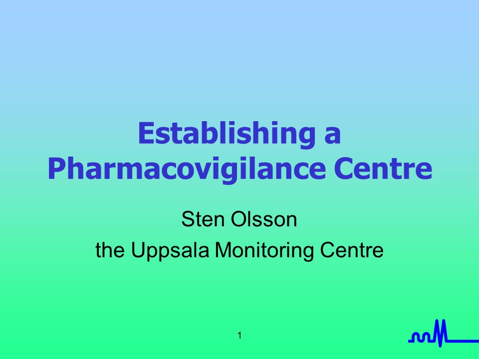 1 Establishing a Pharmacovigilance Centre Sten Olsson the Uppsala Monitoring Centre