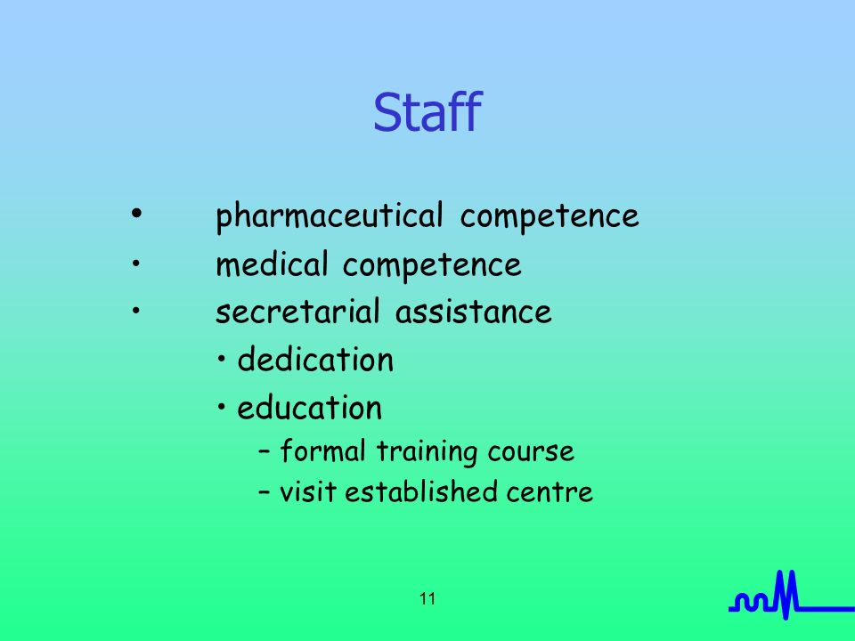 11 Staff pharmaceutical competence medical competence secretarial assistance dedication education –formal training course –visit established centre