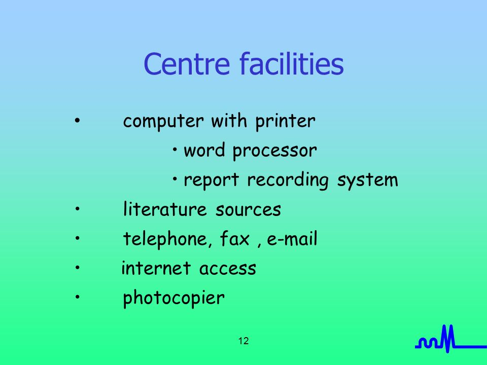 12 Centre facilities computer with printer word processor report recording system literature sources telephone, fax,  internet access photocopier