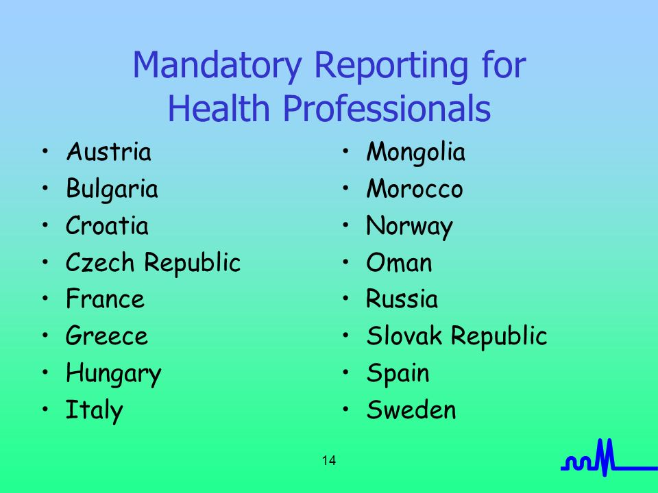 14 Mandatory Reporting for Health Professionals Austria Bulgaria Croatia Czech Republic France Greece Hungary Italy Mongolia Morocco Norway Oman Russia Slovak Republic Spain Sweden