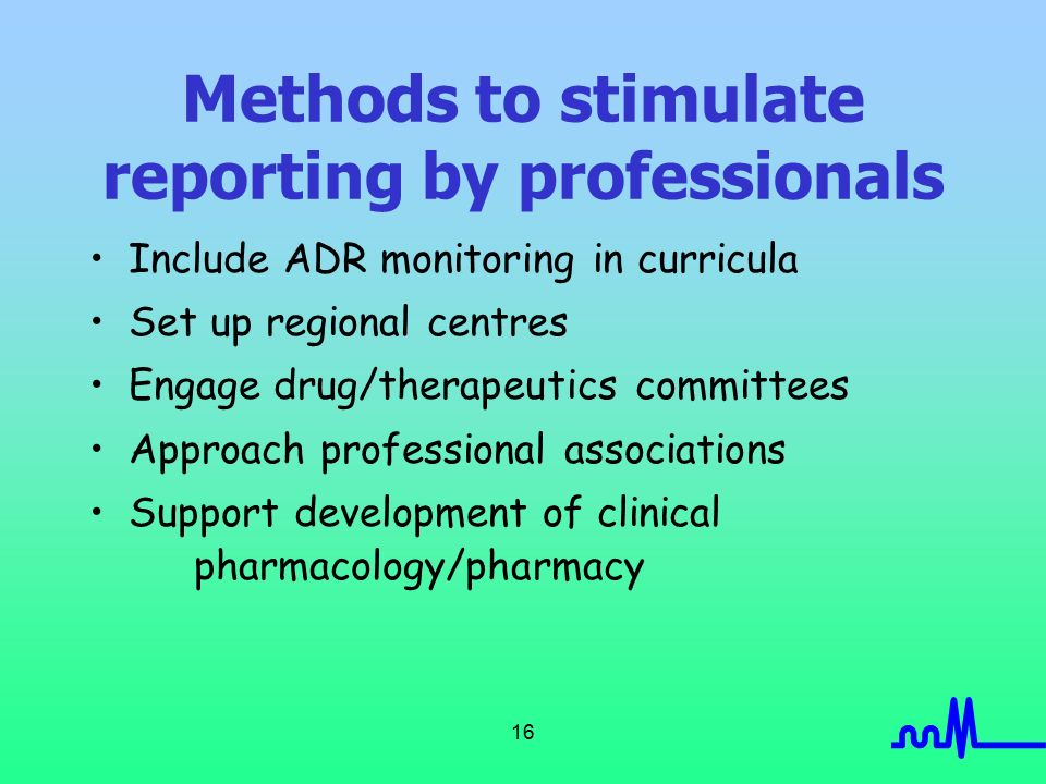 16 Methods to stimulate reporting by professionals Include ADR monitoring in curricula Set up regional centres Engage drug/therapeutics committees Approach professional associations Support development of clinical pharmacology/pharmacy
