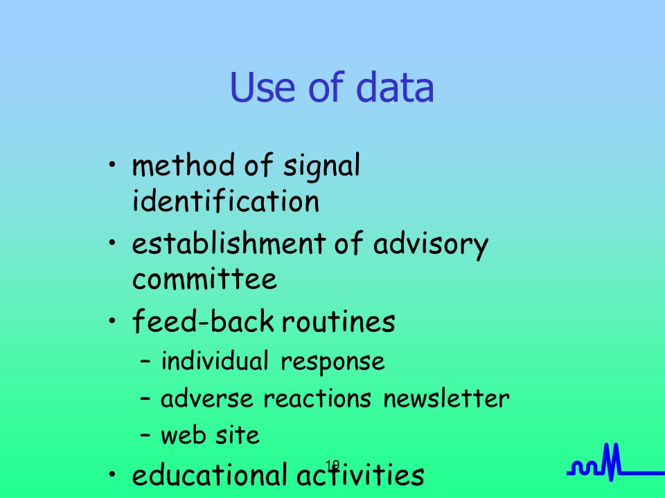 19 Use of data method of signal identification establishment of advisory committee feed-back routines –individual response –adverse reactions newsletter –web site educational activities