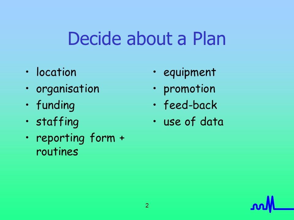 2 Decide about a Plan location organisation funding staffing reporting form + routines equipment promotion feed-back use of data