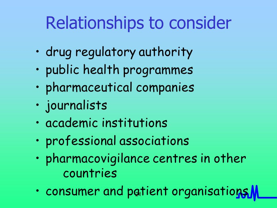 21 Relationships to consider drug regulatory authority public health programmes pharmaceutical companies journalists academic institutions professional associations pharmacovigilance centres in other countries consumer and patient organisations