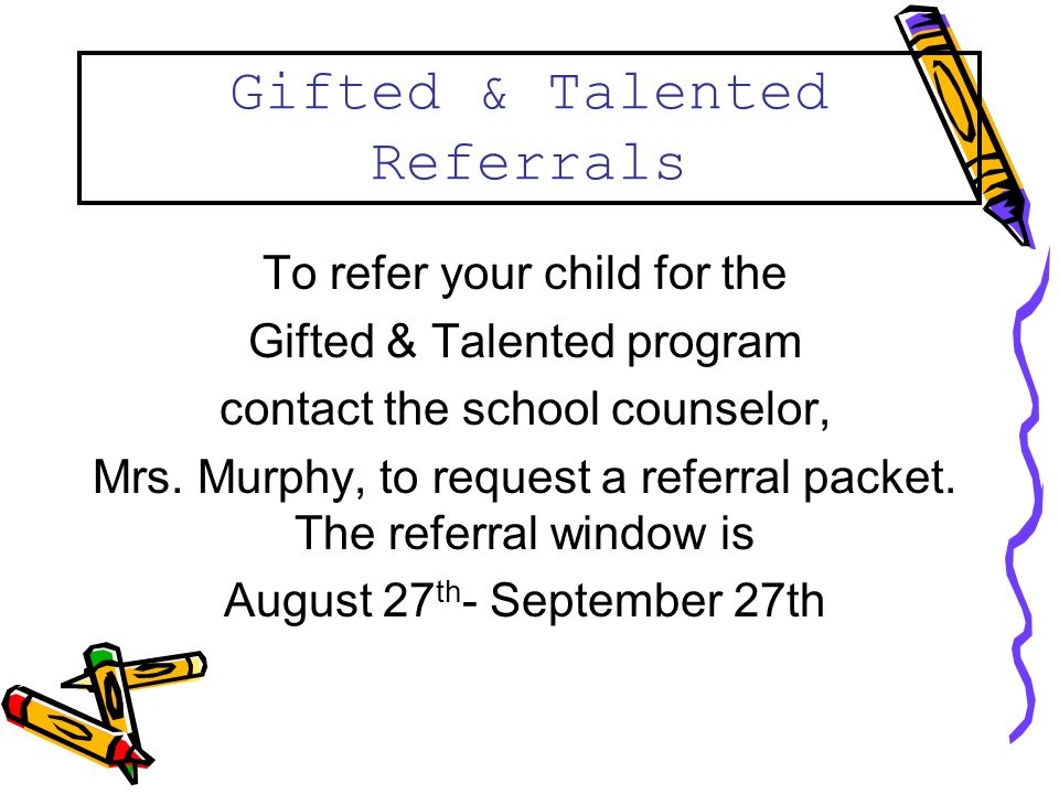 Gifted & Talented Referrals To refer your child for the Gifted & Talented program contact the school counselor, Mrs.