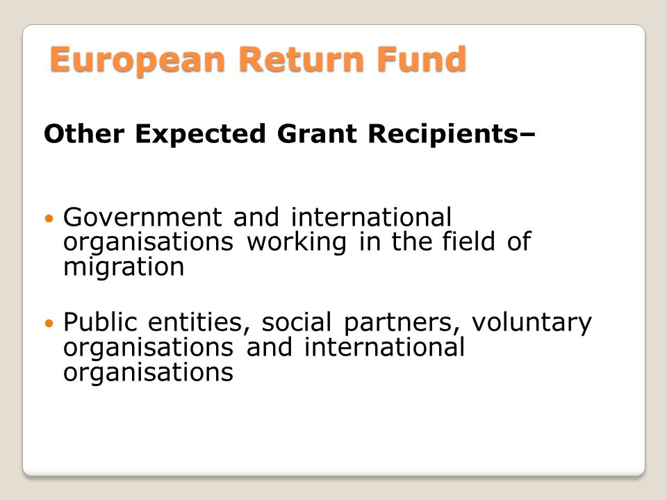 European Return Fund Other Expected Grant Recipients– Government and international organisations working in the field of migration Public entities, social partners, voluntary organisations and international organisations