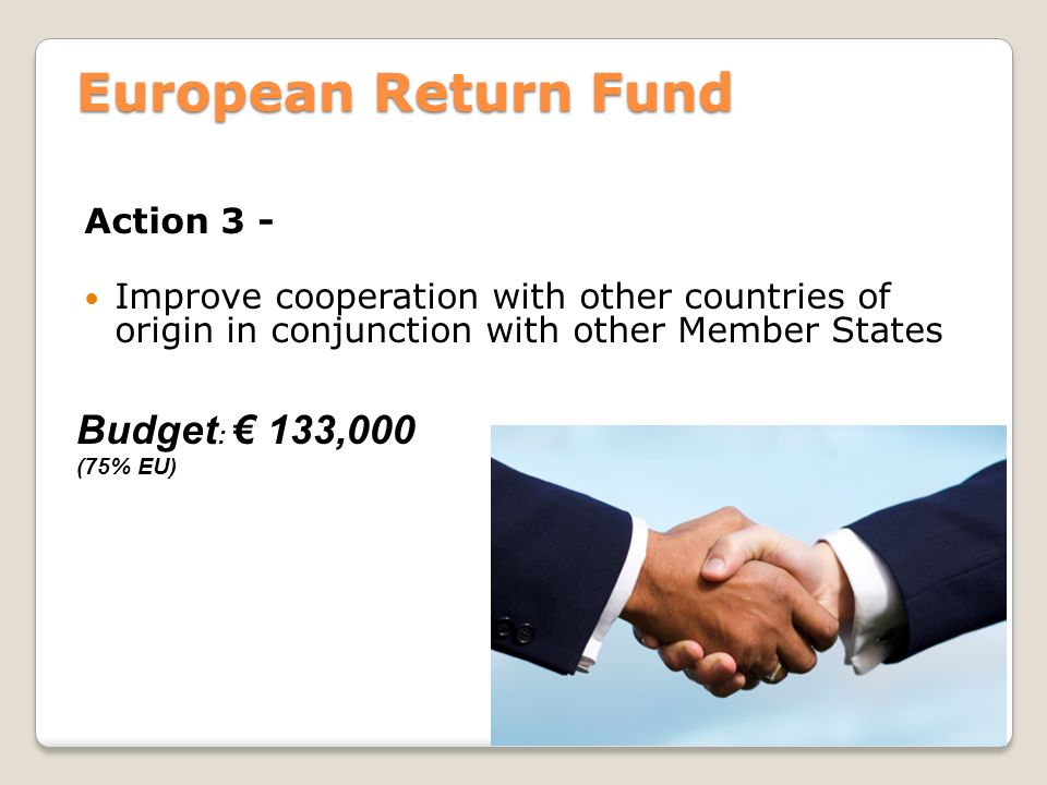 European Return Fund Action 3 - Improve cooperation with other countries of origin in conjunction with other Member States Budget : € 133,000 (75% EU)