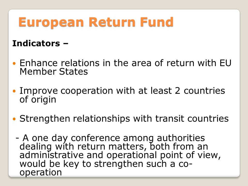European Return Fund Indicators – Enhance relations in the area of return with EU Member States Improve cooperation with at least 2 countries of origin Strengthen relationships with transit countries - A one day conference among authorities dealing with return matters, both from an administrative and operational point of view, would be key to strengthen such a co- operation