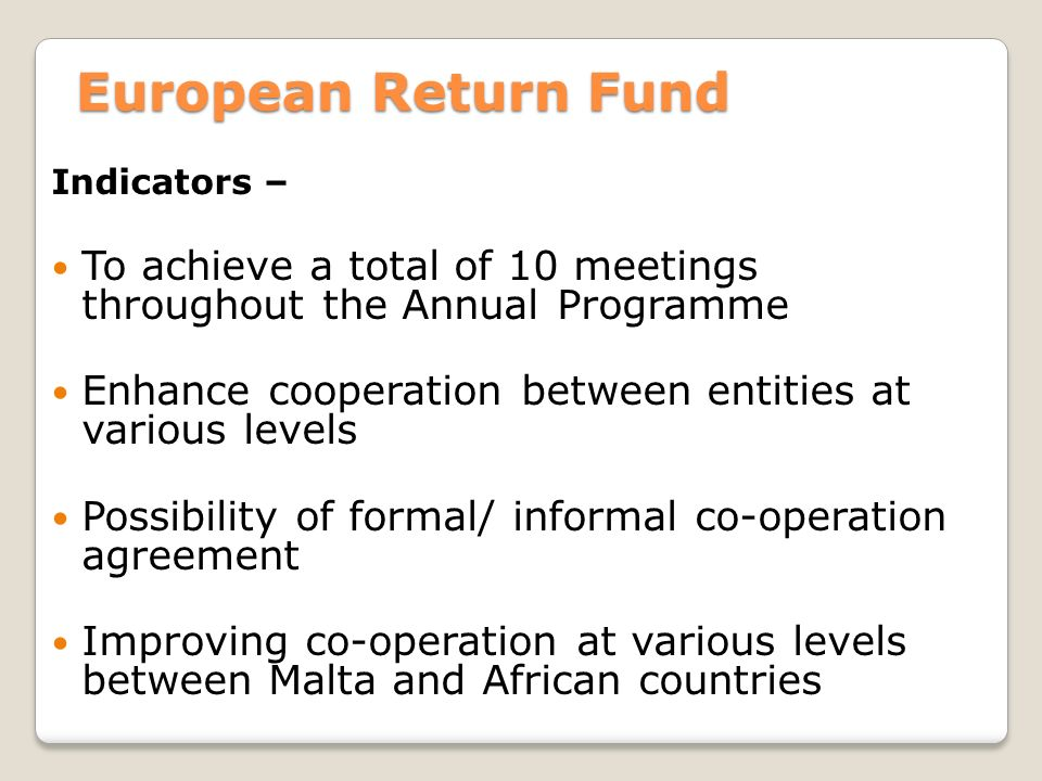 European Return Fund Indicators – To achieve a total of 10 meetings throughout the Annual Programme Enhance cooperation between entities at various levels Possibility of formal/ informal co-operation agreement Improving co-operation at various levels between Malta and African countries