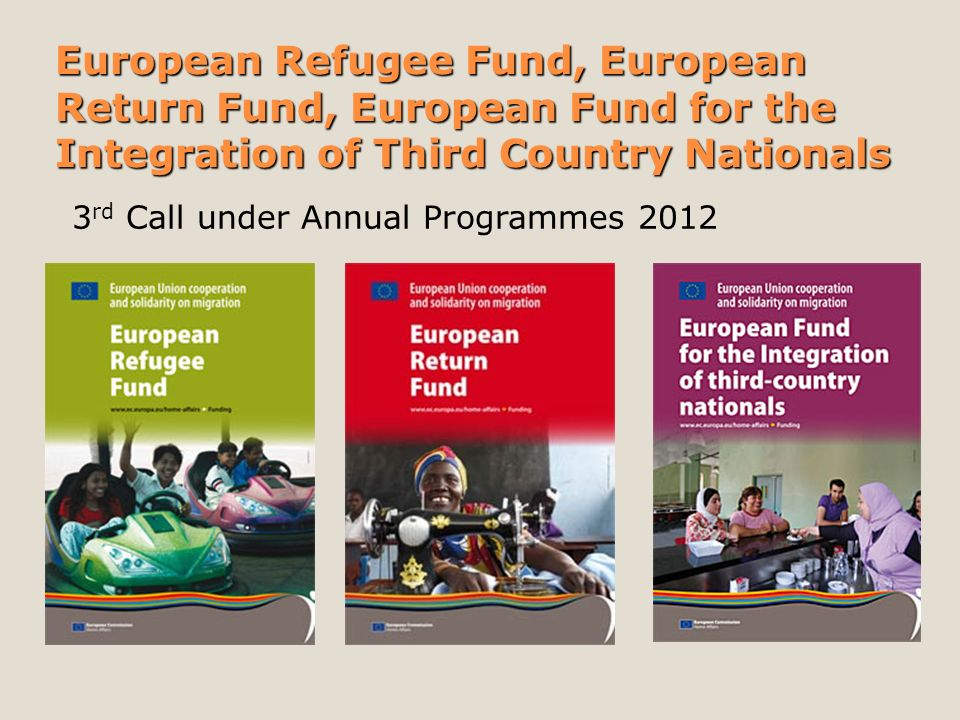 European Refugee Fund, European Return Fund, European Fund for the Integration of Third Country Nationals 3 rd Call under Annual Programmes 2012