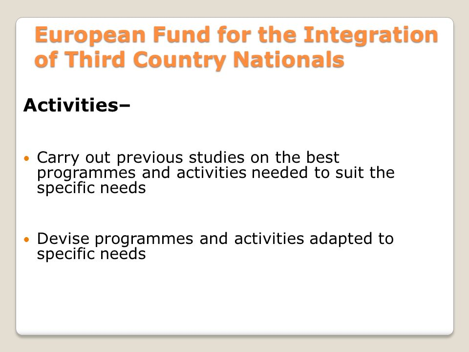 European Fund for the Integration of Third Country Nationals Activities– Carry out previous studies on the best programmes and activities needed to suit the specific needs Devise programmes and activities adapted to specific needs