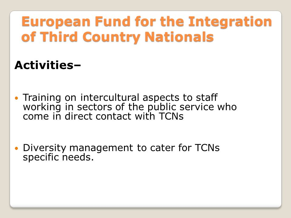 European Fund for the Integration of Third Country Nationals Activities– Training on intercultural aspects to staff working in sectors of the public service who come in direct contact with TCNs Diversity management to cater for TCNs specific needs.