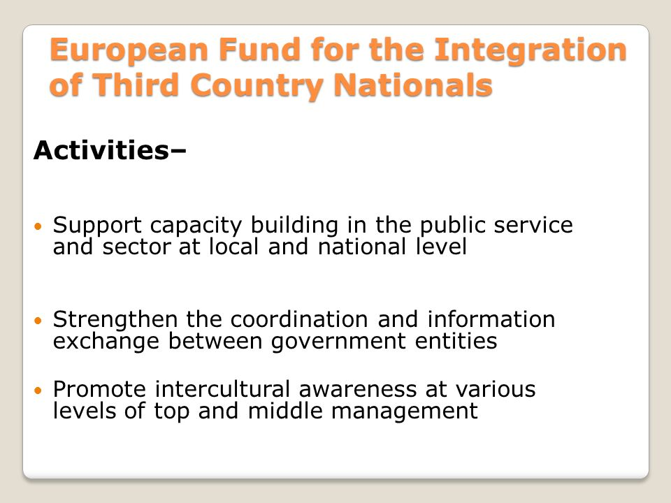 European Fund for the Integration of Third Country Nationals Activities– Support capacity building in the public service and sector at local and national level Strengthen the coordination and information exchange between government entities Promote intercultural awareness at various levels of top and middle management